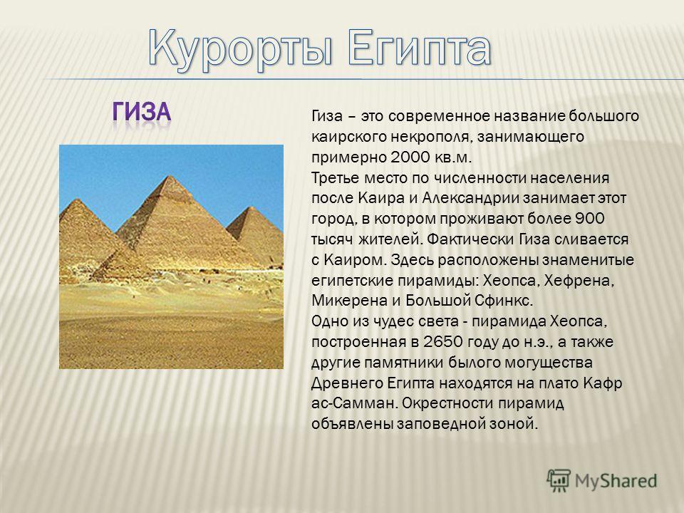 Гиза – это современное название большого каирского некрополя, занимающего примерно 2000 кв.м. Третье место по численности населения после Каира и Александрии занимает этот город, в котором проживают более 900 тысяч жителей. Фактически Гиза сливается