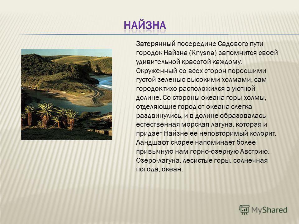 Затерянный посередине Садового пути городок Найзна (Knysna) запомнится своей удивительной красотой каждому. Окруженный со всех сторон поросшими густой зеленью высокими холмами, сам городок тихо расположился в уютной долине. Со стороны океана горы-хол