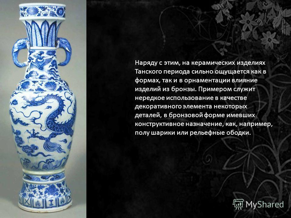 Наряду с этим, на керамических изделиях Танского периода сильно ощущается как в формах, так и в орнаментации влияние изделий из бронзы. Примером служит нередкое использование в качестве декоративного элемента некоторых деталей, в бронзовой форме имев