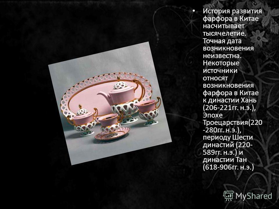 История развития фарфора в Китае насчитывает тысячелетие. Точная дата возникновения неизвестна. Некоторые источники относят возникновения фарфора в Китае к династии Хань (206-221гг. н.э.), Эпохе Троецарствия(220 -280гг. н.э.), периоду Шести династий