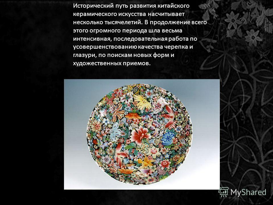 Исторический путь развития китайского керамического искусства насчитывает несколько тысячелетий. В продолжение всего этого огромного периода шла весьма интенсивная, последовательная работа по усовершенствованию качества черепка и глазури, по поискам