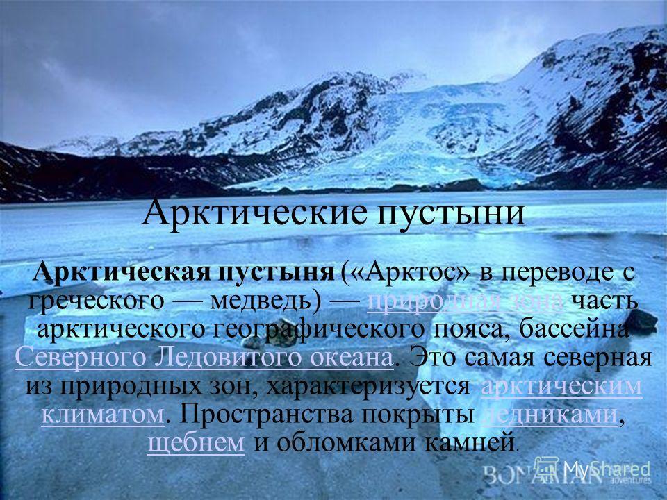 Арктические пустыни Арктическая пустыня («Арктос» в переводе с греческого медведь) природная зона часть арктического географического пояса, бассейна Северного Ледовитого океана. Это самая северная из природных зон, характеризуется арктическим климато