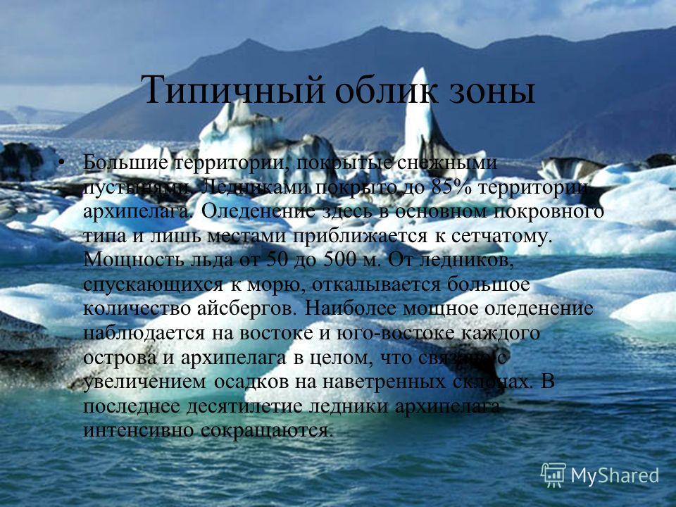 Типичный облик зоны Большие территории, покрытые снежными пустынями. Ледниками покрыто до 85% территории архипелага. Оледенение здесь в основном покровного типа и лишь местами приближается к сетчатому. Мощность льда от 50 до 500 м. От ледников, спуск