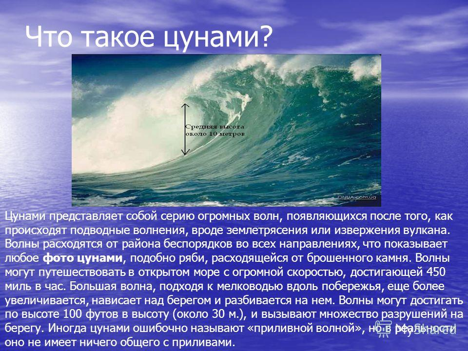 Что такое цунами? Цунами представляет собой серию огромных волн, появляющихся после того, как происходят подводные волнения, вроде землетрясения или извержения вулкана. Волны расходятся от района беспорядков во всех направлениях, что показывает любое