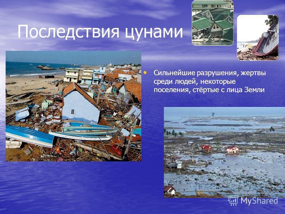 Последствия цунами Сильнейшие разрушения, жертвы среди людей, некоторые поселения, стёртые с лица Земли