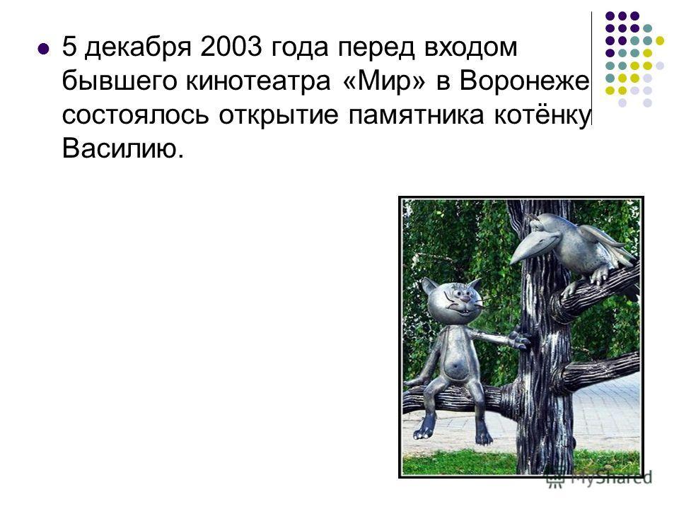 5 декабря 2003 года перед входом бывшего кинотеатра «Мир» в Воронеже состоялось открытие памятника котёнку Василию.