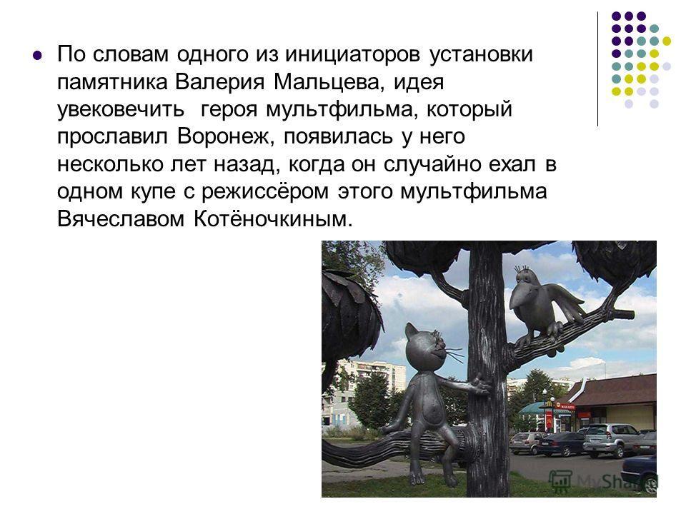 По словам одного из инициаторов установки памятника Валерия Мальцева, идея увековечить героя мультфильма, который прославил Воронеж, появилась у него несколько лет назад, когда он случайно ехал в одном купе с режиссёром этого мультфильма Вячеславом К