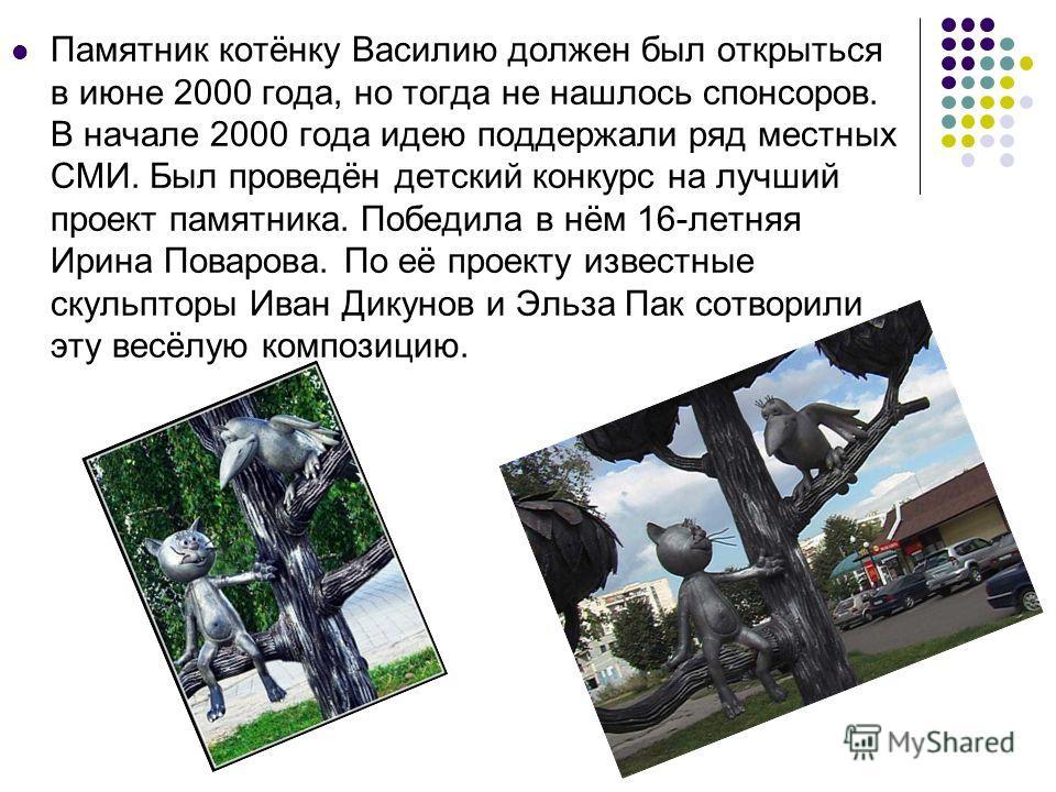 Памятник котёнку Василию должен был открыться в июне 2000 года, но тогда не нашлось спонсоров. В начале 2000 года идею поддержали ряд местных СМИ. Был проведён детский конкурс на лучший проект памятника. Победила в нём 16-летняя Ирина Поварова. По её