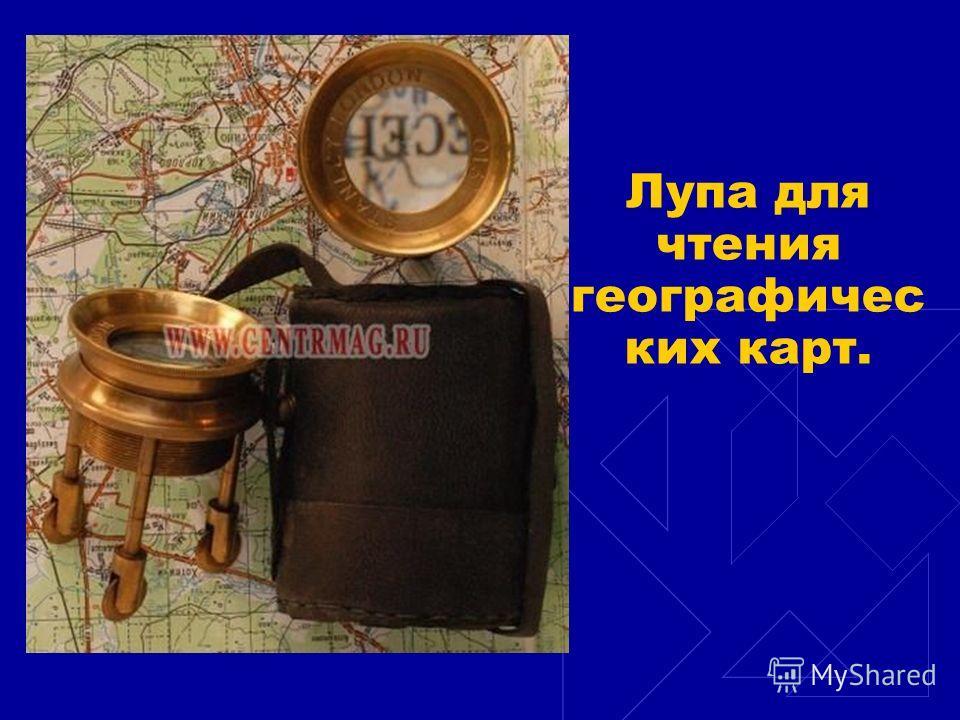 Лупа для чтения географичес ких карт.