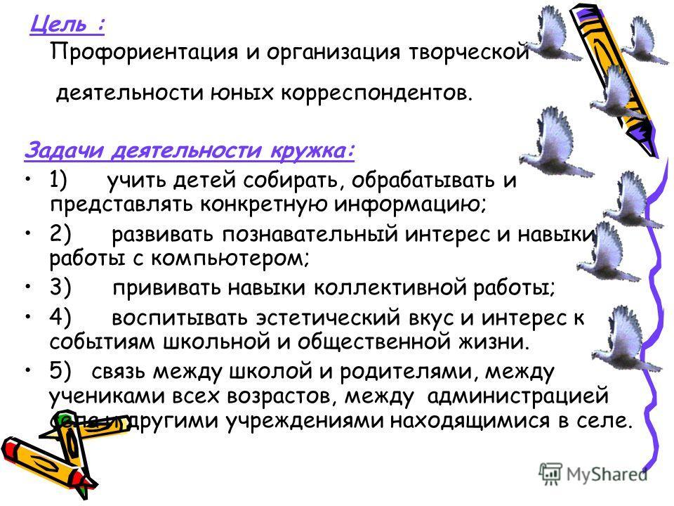 Цель : Профориентация и организация творческой деятельности юных корреспондентов. Задачи деятельности кружка: 1) учить детей собирать, обрабатывать и представлять конкретную информацию; 2) развивать познавательный интерес и навыки работы с компьютеро