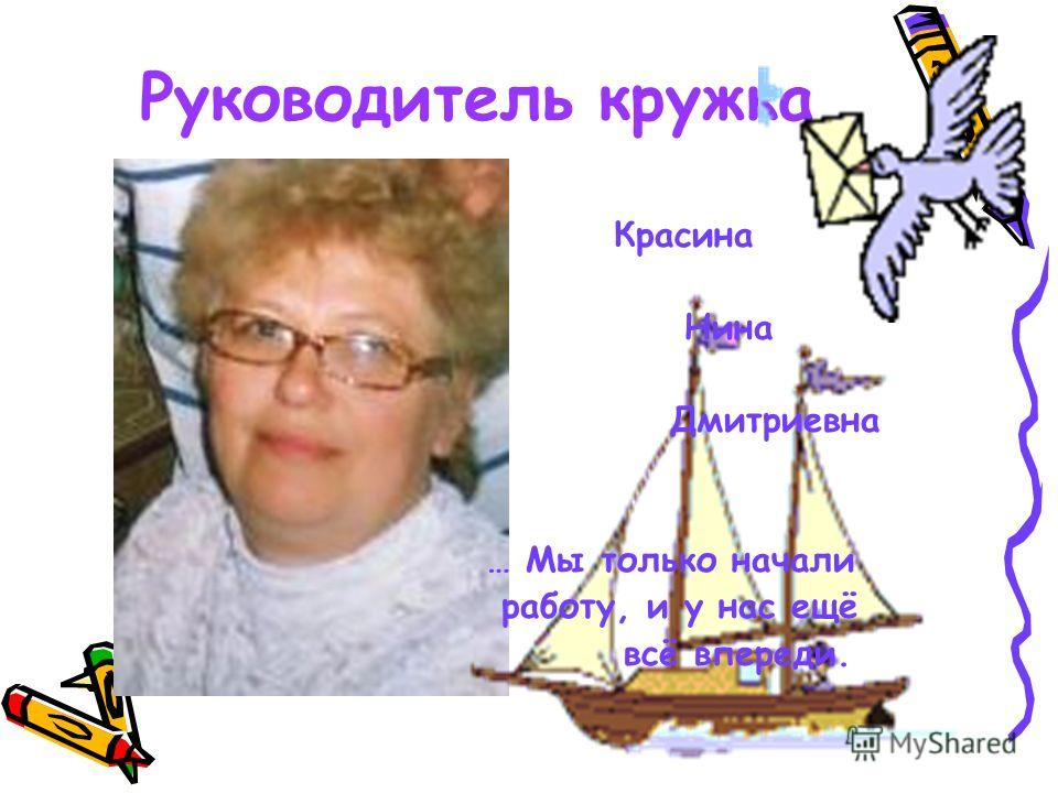 Руководитель кружка Красина Нина Дмитриевна … Мы только начали работу, и у нас ещё всё впереди.