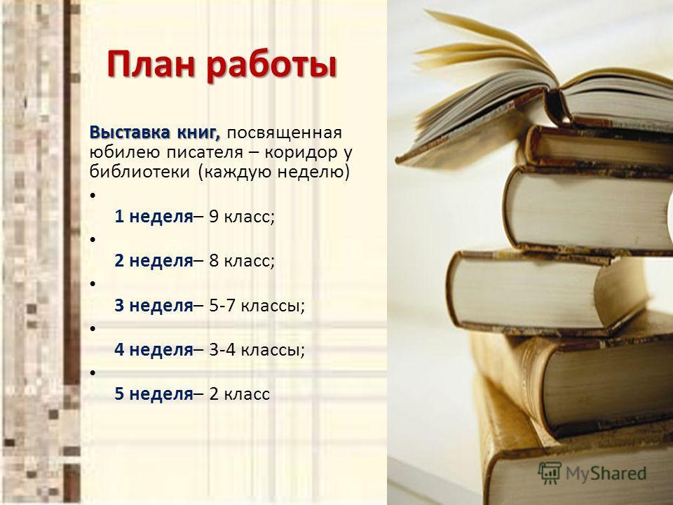 План работы План работы Выставка книг, Выставка книг, посвященная юбилею писателя – коридор у библиотеки (каждую неделю) 1 неделя– 9 класс; 2 неделя– 8 класс; 3 неделя– 5-7 классы; 4 неделя– 3-4 классы; 5 неделя– 2 класс