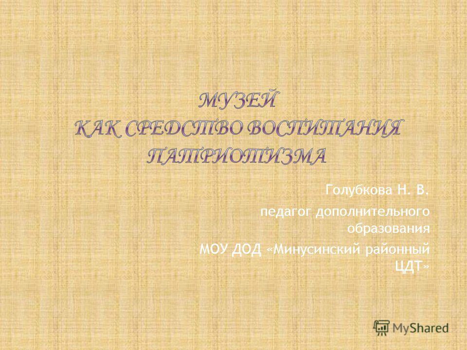 Голубкова Н. В. педагог дополнительного образования МОУ ДОД «Минусинский районный ЦДТ»