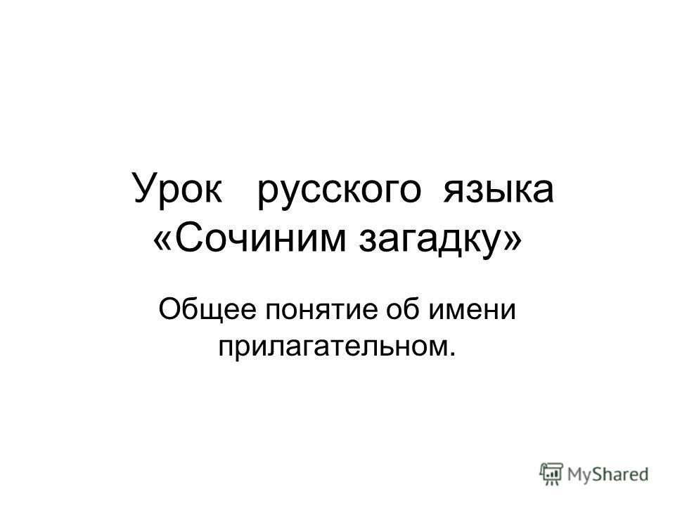 Урок русского языка «Сочиним загадку» Общее понятие об имени прилагательном.