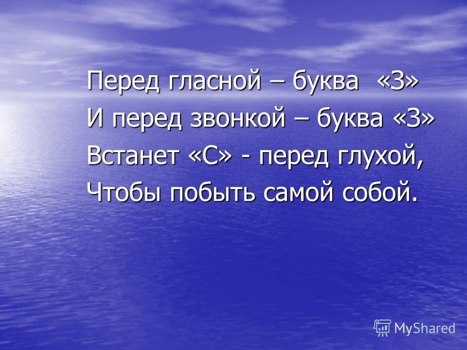 Перед гласной – буква «З» И перед звонкой – буква «З» Встанет «С» - перед глухой, Чтобы побыть самой собой.