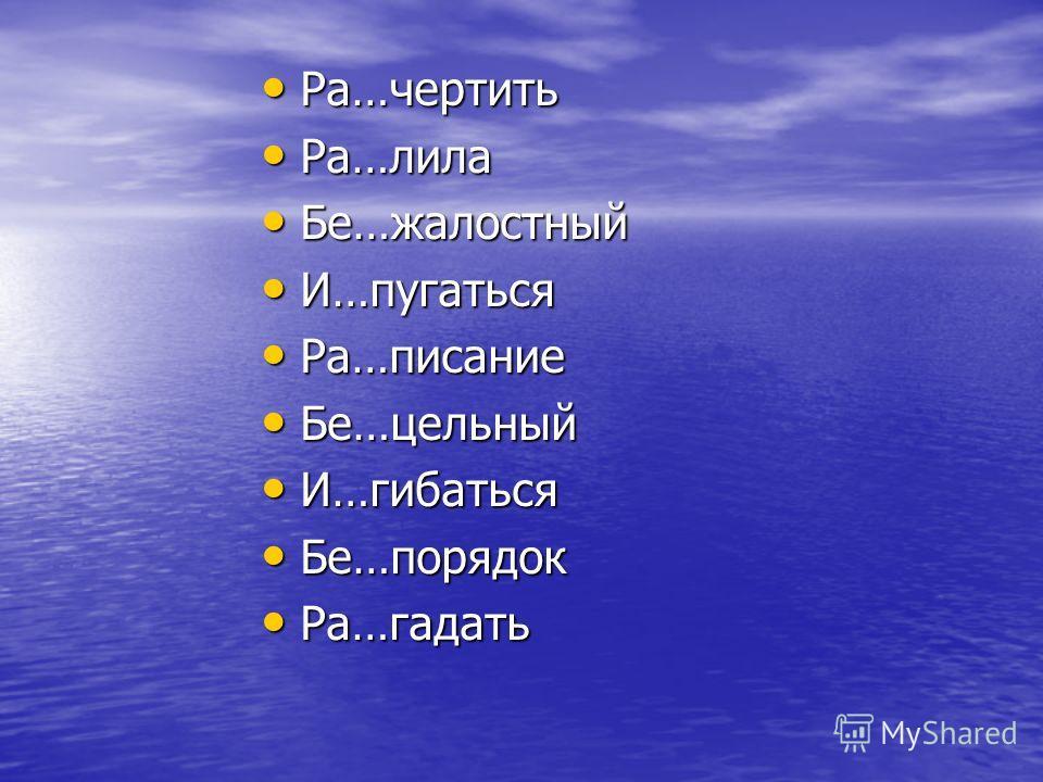 Ра…чертить Ра…чертить Ра…лила Ра…лила Бе…жалостный Бе…жалостный И…пугаться И…пугаться Ра…писание Ра…писание Бе…цельный Бе…цельный И…гибаться И…гибаться Бе…порядок Бе…порядок Ра…гадать Ра…гадать