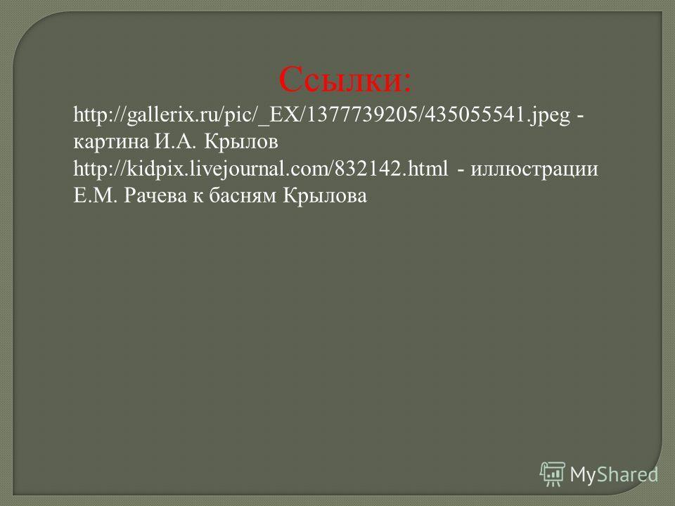 Ссылки: http://gallerix.ru/pic/_EX/1377739205/435055541.jpeg - картина И.А. Крылов http://kidpix.livejournal.com/832142.html - иллюстрации Е.М. Рачева к басням Крылова