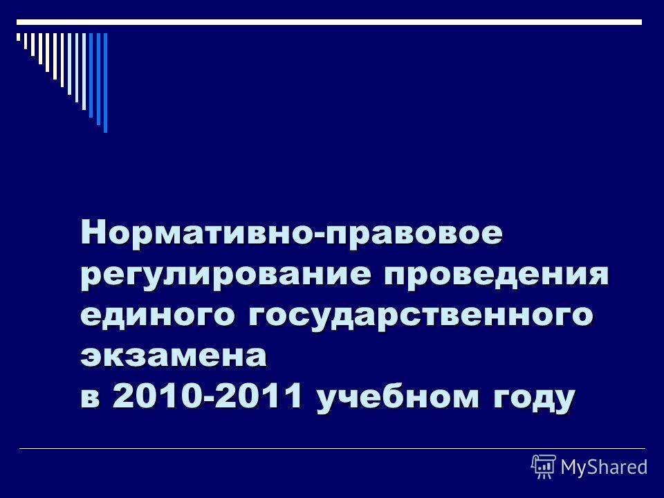 Нормативно-правовое регулирование проведения единого государственного экзамена в 2010-2011 учебном году