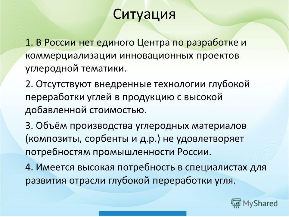 Ситуация 1. В России нет единого Центра по разработке и коммерциализации инновационных проектов углеродной тематики. 2. Отсутствуют внедренные технологии глубокой переработки углей в продукцию с высокой добавленной стоимостью. 3. Объём производства у
