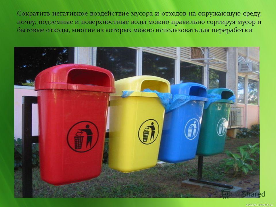 Сократить негативное воздействие мусора и отходов на окружающую среду, почву, подземные и поверхностные воды можно правильно сортируя мусор и бытовые отходы, многие из которых можно использовать для переработки