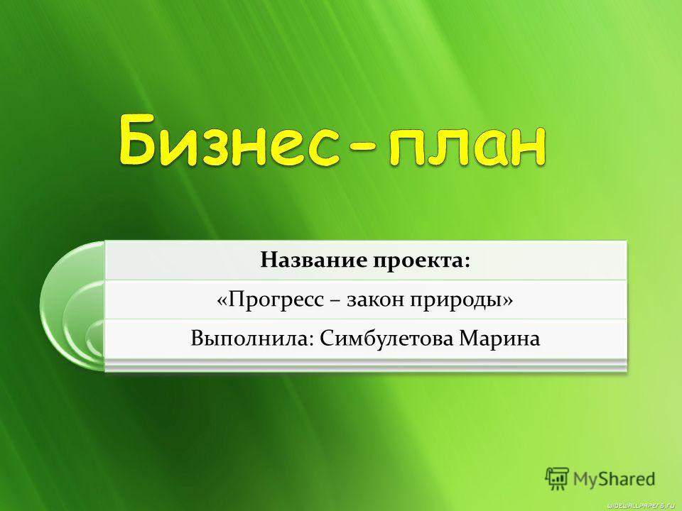 Название проекта: «Прогресс – закон природы» Выполнила: Симбулетова Марина