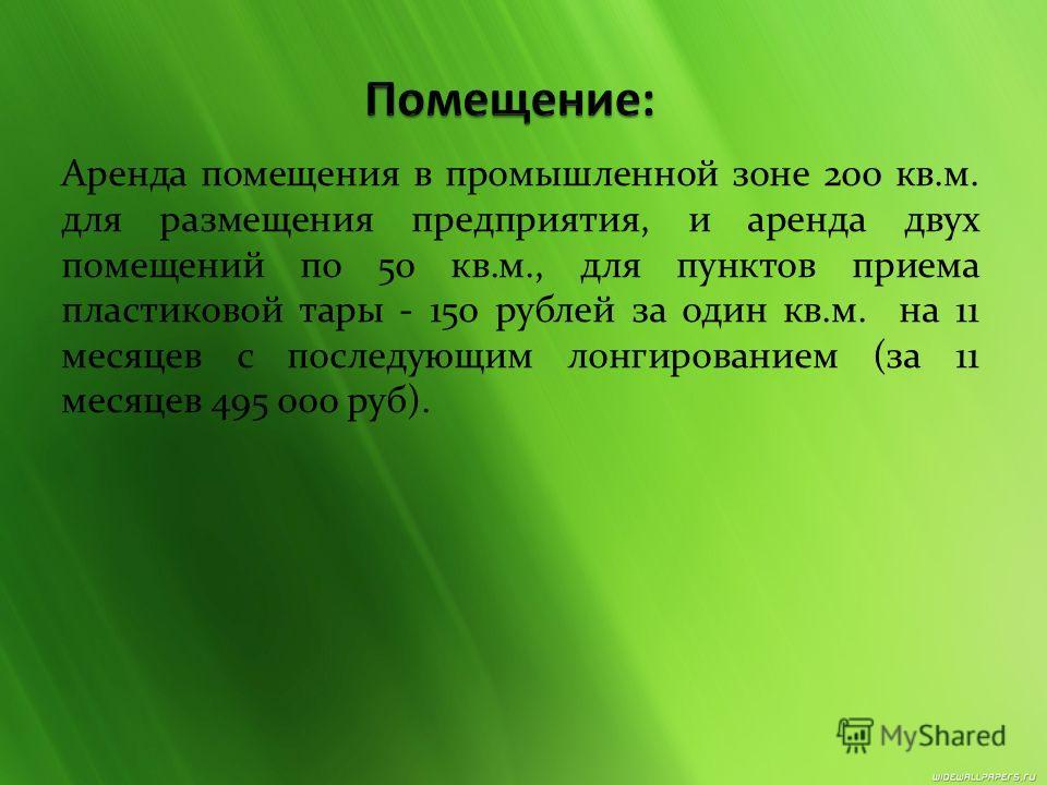 Аренда помещения в промышленной зоне 200 кв.м. для размещения предприятия, и аренда двух помещений по 50 кв.м., для пунктов приема пластиковой тары - 150 рублей за один кв.м. на 11 месяцев с последующим лонгированием (за 11 месяцев 495 000 руб).