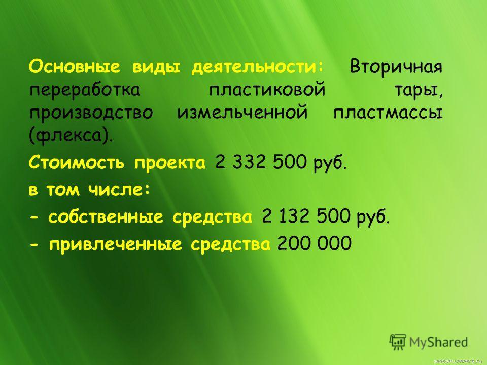 Основные виды деятельности: Вторичная переработка пластиковой тары, производство измельченной пластмассы (флекса). Стоимость проекта 2 332 500 руб. в том числе: - собственные средства 2 132 500 руб. - привлеченные средства 200 000