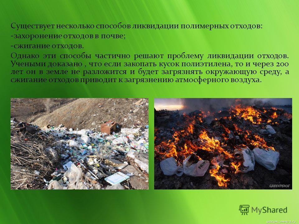 Существует несколько способов ликвидации полимерных отходов: -захоронение отходов в почве; -сжигание отходов. Однако эти способы частично решают проблему ликвидации отходов. Учеными доказано, что если закопать кусок полиэтилена, то и через 200 лет он
