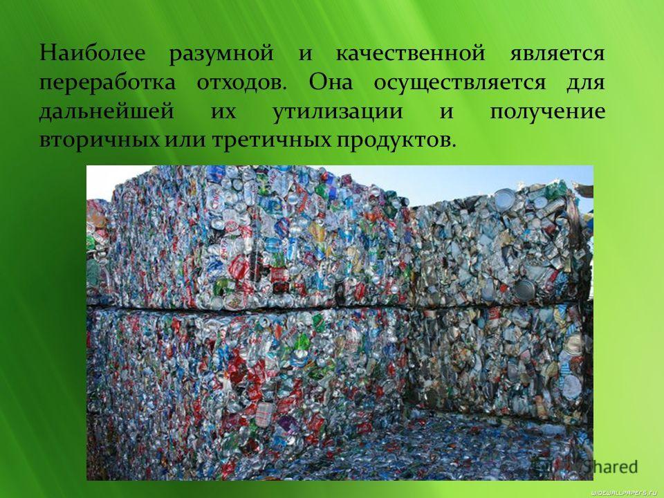 Наиболее разумной и качественной является переработка отходов. Она осуществляется для дальнейшей их утилизации и получение вторичных или третичных продуктов.