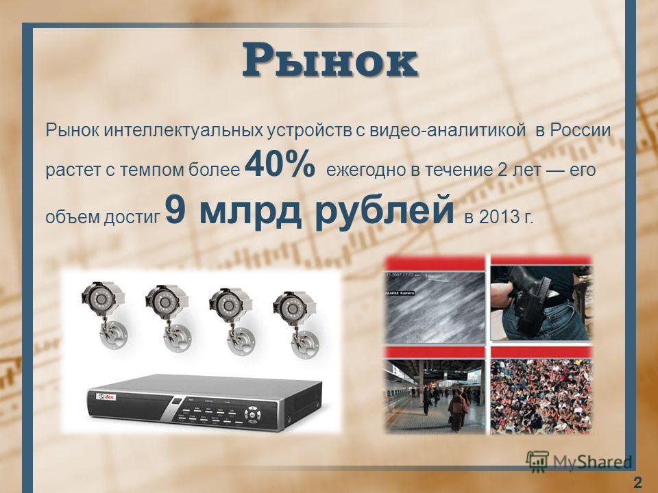 Рынок Рынок интеллектуальных устройств с видео-аналитикой в России растет с темпом более 40% ежегодно в течение 2 лет его объем достиг 9 млрд рублей в 2013 г. 2