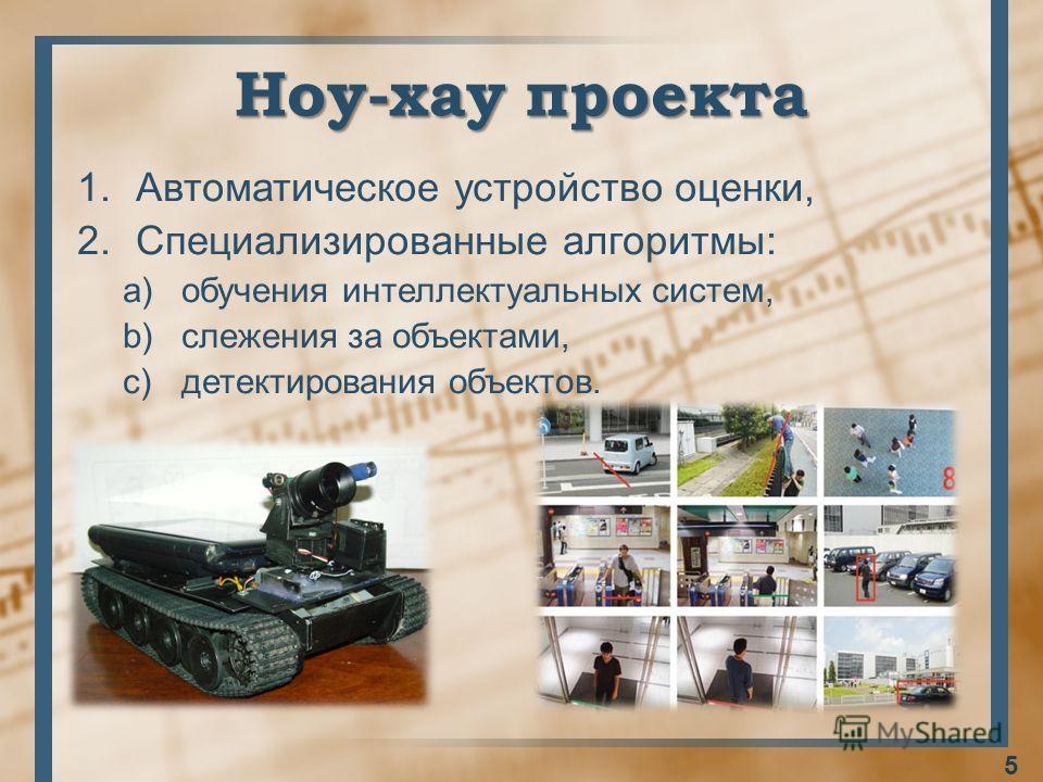 Ноу-хау проекта 1.Автоматическое устройство оценки, 2.Специализированные алгоритмы: a)обучения интеллектуальных систем, b)слежения за объектами, c)детектирования объектов. 5