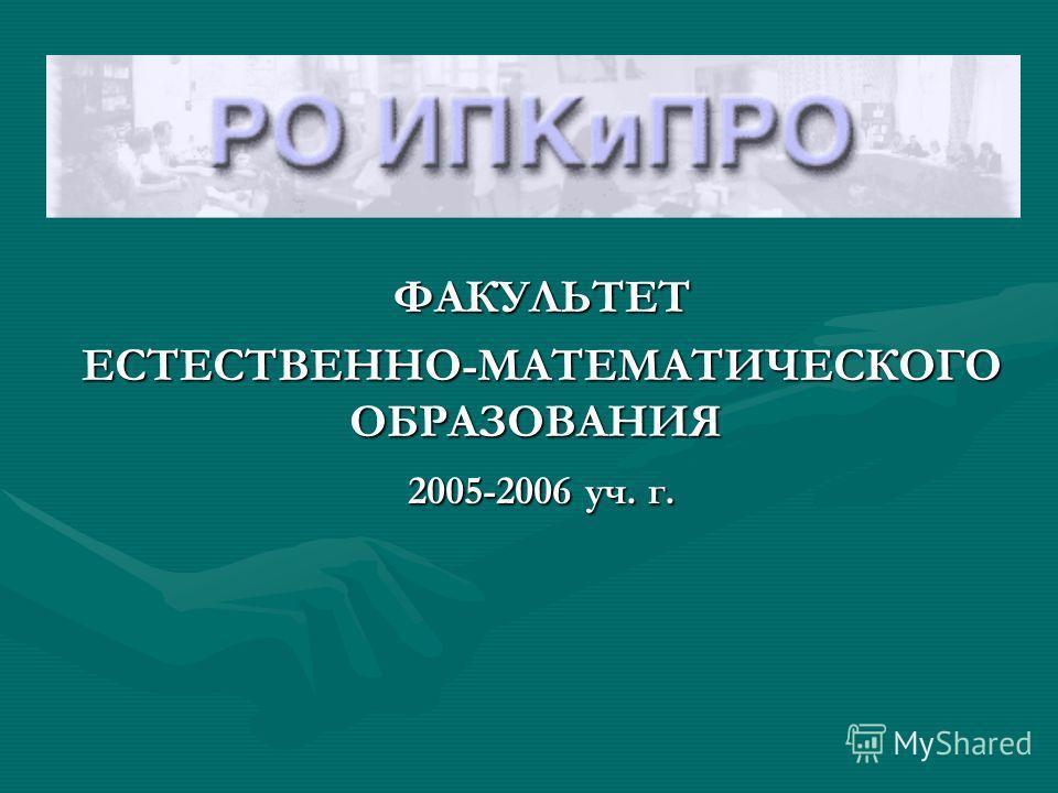 ФАКУЛЬТЕТ ФАКУЛЬТЕТ ЕСТЕСТВЕННО-МАТЕМАТИЧЕСКОГО ОБРАЗОВАНИЯ ЕСТЕСТВЕННО-МАТЕМАТИЧЕСКОГО ОБРАЗОВАНИЯ 2005-2006 уч. г. 2005-2006 уч. г.