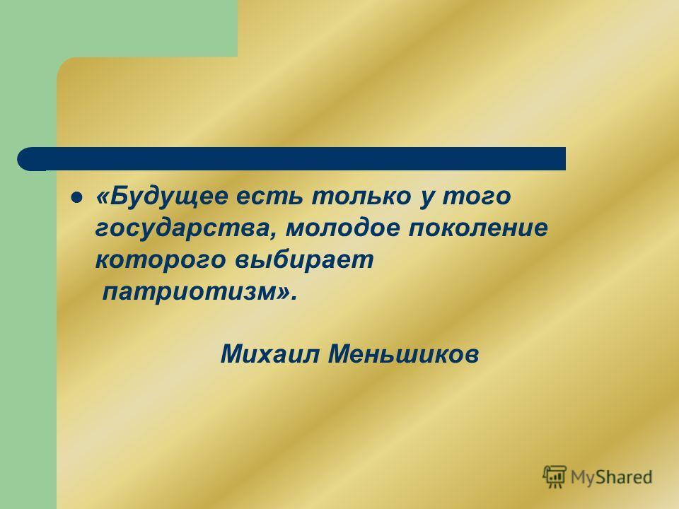 «Будущее есть только у того государства, молодое поколение которого выбирает патриотизм». Михаил Меньшиков