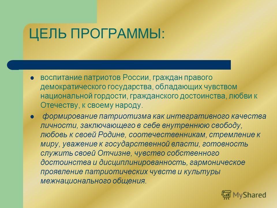 ЦЕЛЬ ПРОГРАММЫ: воспитание патриотов России, граждан правого демократического государства, обладающих чувством национальной гордости, гражданского достоинства, любви к Отечеству, к своему народу. формирование патриотизма как интегративного качества л