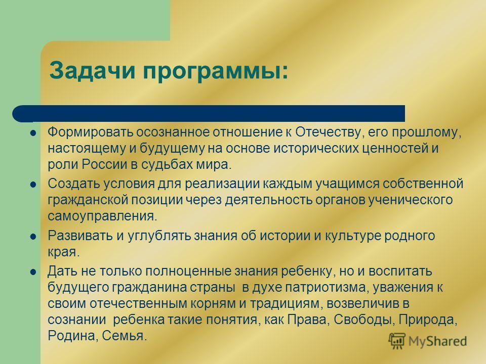 Задачи программы: Формировать осознанное отношение к Отечеству, его прошлому, настоящему и будущему на основе исторических ценностей и роли России в судьбах мира. Создать условия для реализации каждым учащимся собственной гражданской позиции через де