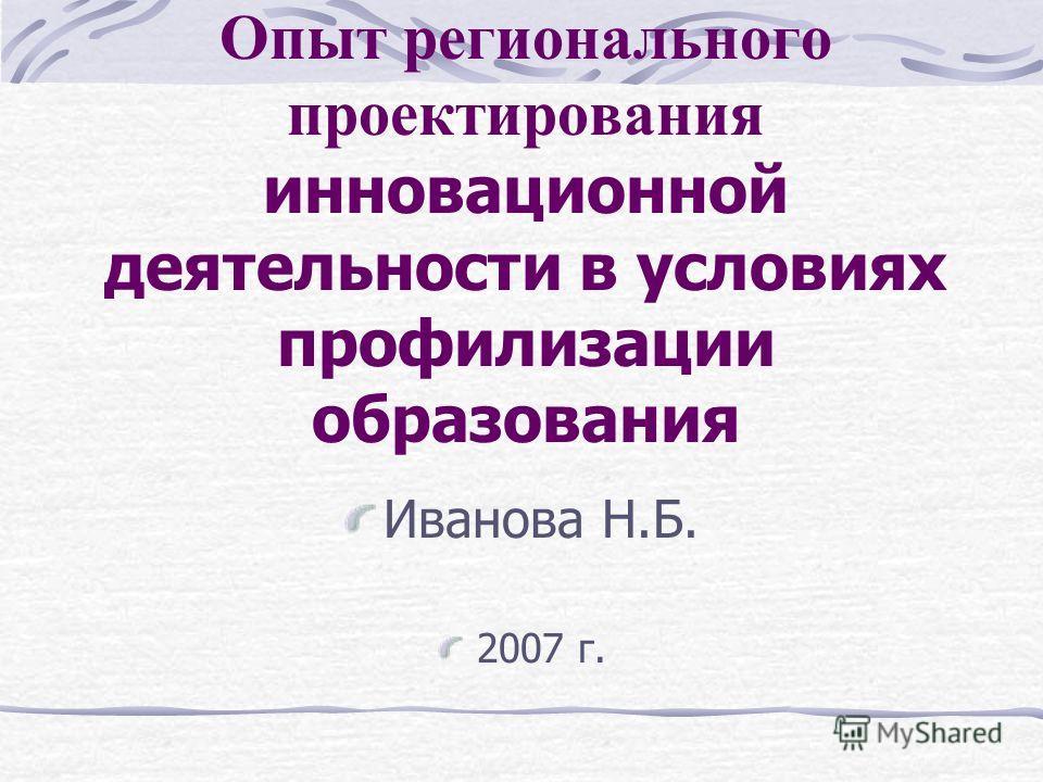 Опыт регионального проектирования инновационной деятельности в условиях профилизации образования Иванова Н.Б. 2007 г.