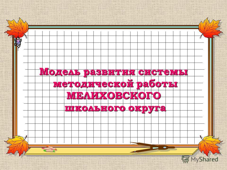 Модель развития системы методической работы МЕЛИХОВСКОГО школьного округа