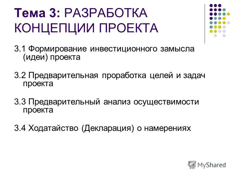 Тема 3: РАЗРАБОТКА КОНЦЕПЦИИ ПРОЕКТА 3.1 Формирование инвестиционного замысла (идеи) проекта 3.2 Предварительная проработка целей и задач проекта 3.3 Предварительный анализ осуществимости проекта 3.4 Ходатайство (Декларация) о намерениях