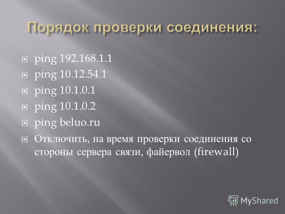 ping 192.168.1.1 ping 10.12.54.1 ping 10.1.0.1 ping 10.1.0.2 ping beluo.ru Отключить, на время проверки соединения со стороны сервера связи, файервол (firewall)