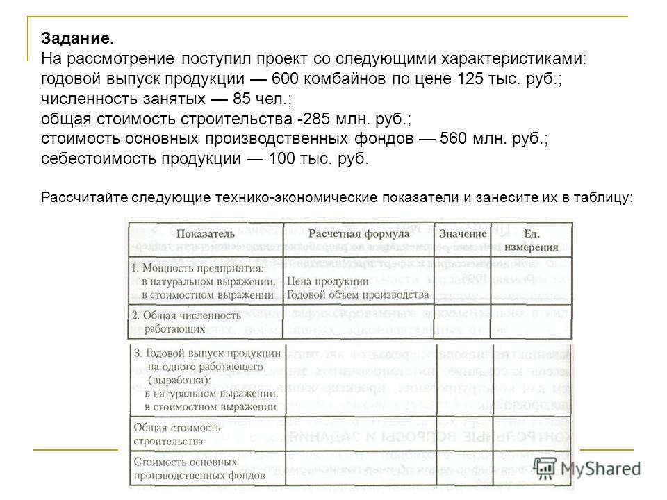 Задание. На рассмотрение поступил проект со следующими характеристиками: годовой выпуск продукции 600 комбайнов по цене 125 тыс. руб.; численность занятых 85 чел.; общая стоимость строительства -285 млн. руб.; стоимость основных производственных фонд