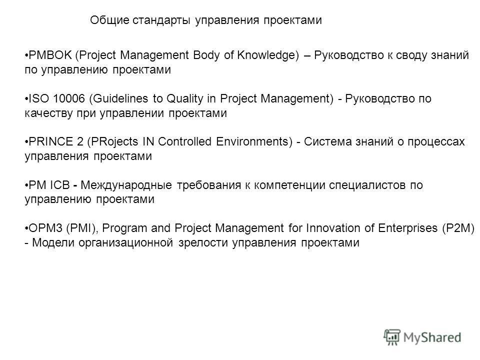 Общие стандарты управления проектами PMBOK (Project Management Body of Knowledge) – Руководство к своду знаний по управлению проектами ISO 10006 (Guidelines to Quality in Project Management) - Руководство по качеству при управлении проектами PRINCE 2