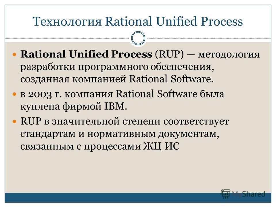 Технология Rational Unified Process Rational Unified Process (RUP) методология разработки программного обеспечения, созданная компанией Rational Software. в 2003 г. компания Rational Software была куплена фирмой IBM. RUP в значительной степени соотве