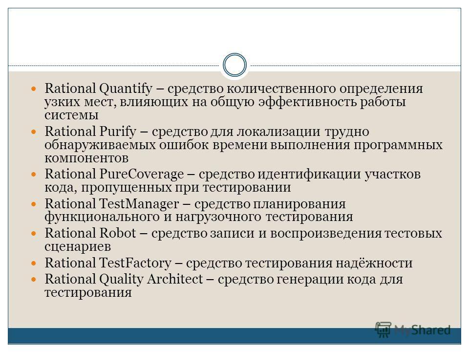 Rational Quantify – средство количественного определения узких мест, влияющих на общую эффективность работы системы Rational Purify – средство для локализации трудно обнаруживаемых ошибок времени выполнения программных компонентов Rational PureCovera