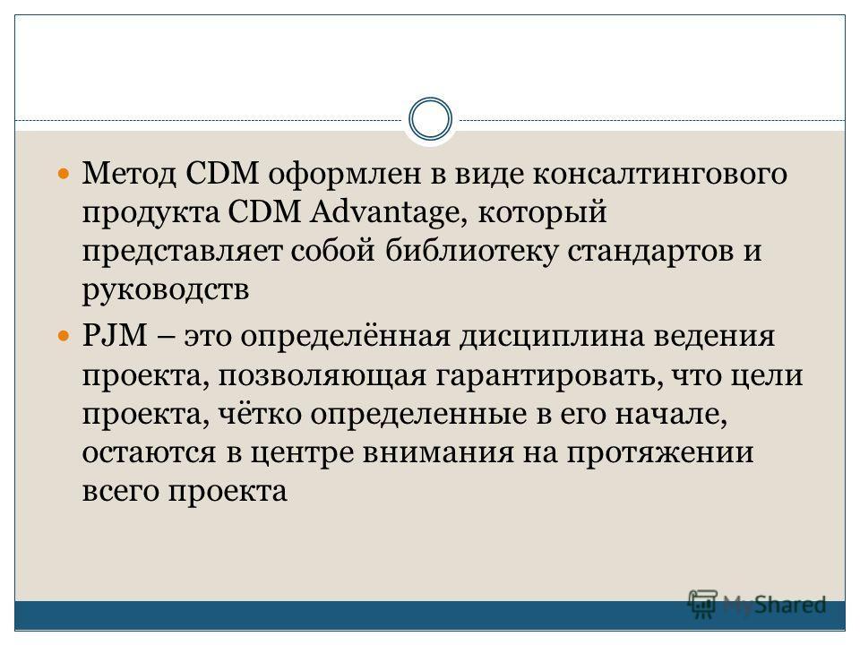 Метод CDM оформлен в виде консалтингового продукта CDM Advantage, который представляет собой библиотеку стандартов и руководств PJM – это определённая дисциплина ведения проекта, позволяющая гарантировать, что цели проекта, чётко определенные в его н