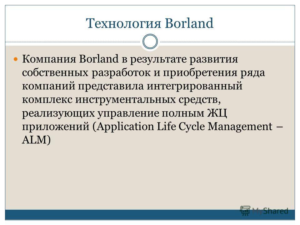 Технология Borland Компания Borland в результате развития собственных разработок и приобретения ряда компаний представила интегрированный комплекс инструментальных средств, реализующих управление полным ЖЦ приложений (Application Life Cycle Managemen