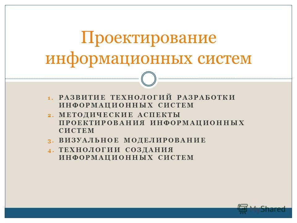 1. РАЗВИТИЕ ТЕХНОЛОГИЙ РАЗРАБОТКИ ИНФОРМАЦИОННЫХ СИСТЕМ 2. МЕТОДИЧЕСКИЕ АСПЕКТЫ ПРОЕКТИРОВАНИЯ ИНФОРМАЦИОННЫХ СИСТЕМ 3. ВИЗУАЛЬНОЕ МОДЕЛИРОВАНИЕ 4. ТЕХНОЛОГИИ СОЗДАНИЯ ИНФОРМАЦИОННЫХ СИСТЕМ Проектирование информационных систем