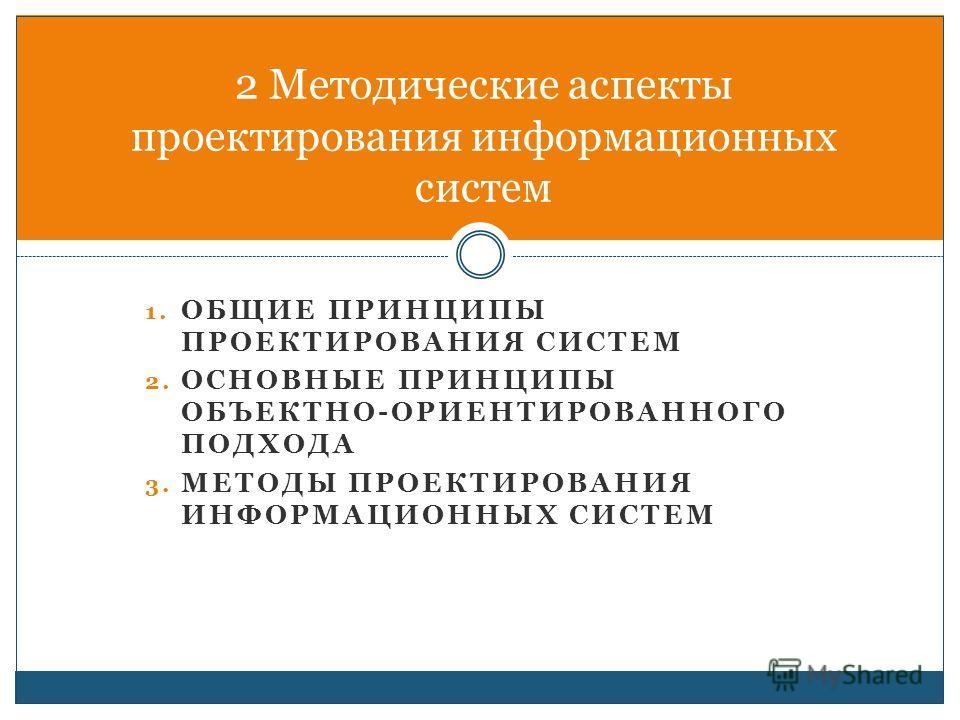 1. ОБЩИЕ ПРИНЦИПЫ ПРОЕКТИРОВАНИЯ СИСТЕМ 2. ОСНОВНЫЕ ПРИНЦИПЫ ОБЪЕКТНО-ОРИЕНТИРОВАННОГО ПОДХОДА 3. МЕТОДЫ ПРОЕКТИРОВАНИЯ ИНФОРМАЦИОННЫХ СИСТЕМ 2 Методические аспекты проектирования информационных систем