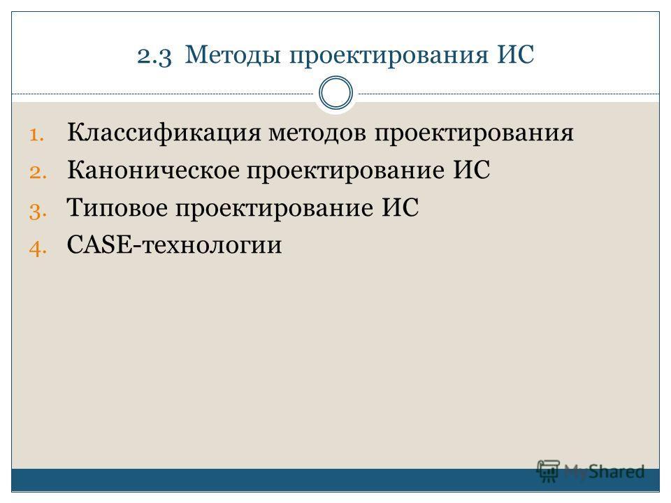 2.3 Методы проектирования ИС 1. Классификация методов проектирования 2. Каноническое проектирование ИС 3. Типовое проектирование ИС 4. CASE-технологии