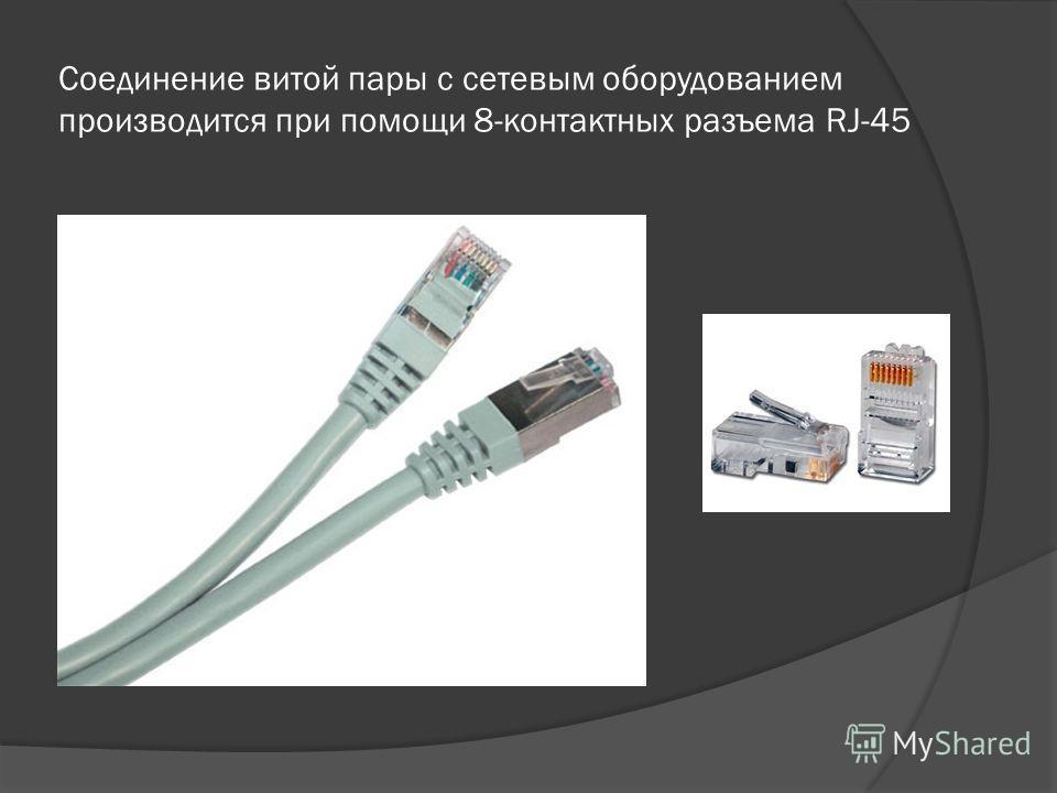 Соединение витой пары с сетевым оборудованием производится при помощи 8-контактных разъема RJ-45