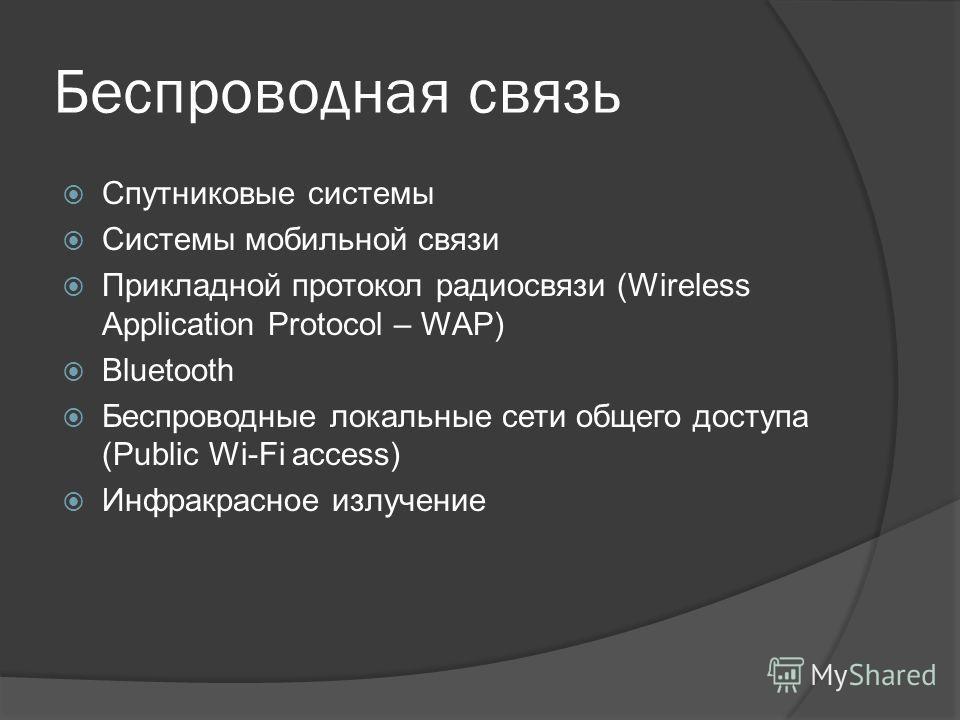 Беспроводная связь Спутниковые системы Системы мобильной связи Прикладной протокол радиосвязи (Wireless Application Protocol – WAP) Bluetooth Беспроводные локальные сети общего доступа (Public Wi-Fi access) Инфракрасное излучение